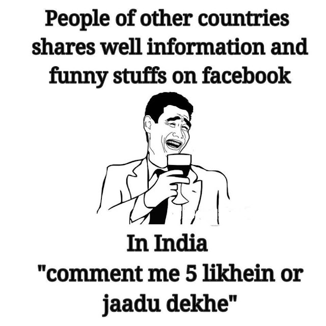 """People of other countries shares well information and funny stuffs on Facebook   In INDIA people share """"Comment mein 5likhein or jaadu dekhe """""""