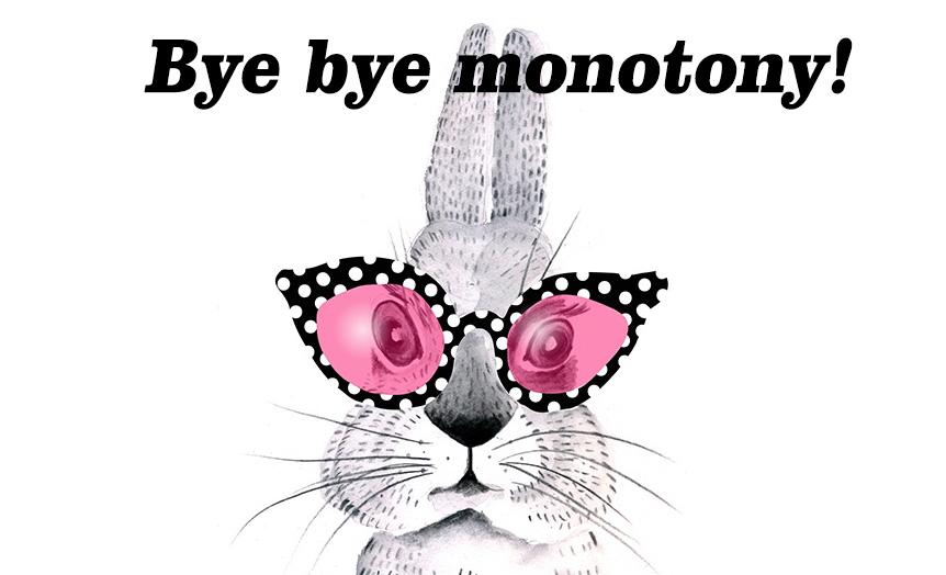 Bye bye monotony!