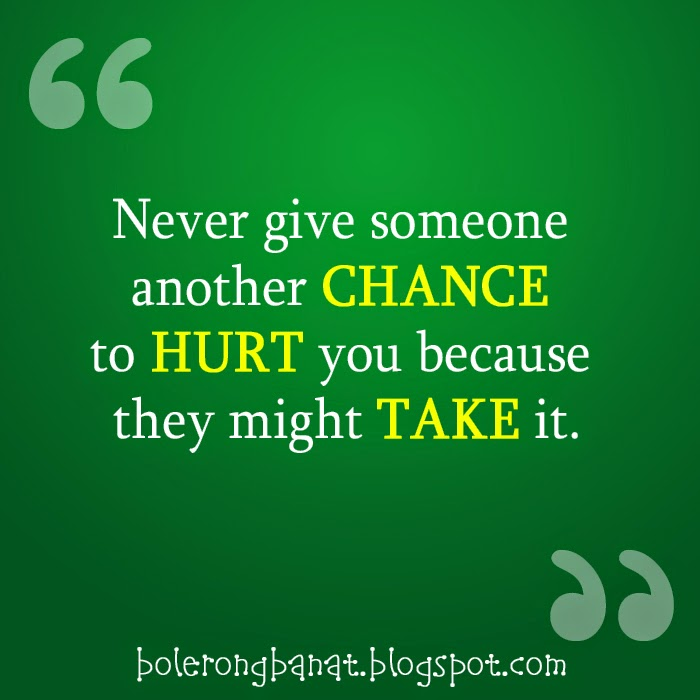 Never give someone chance to hurt you because they might take it.