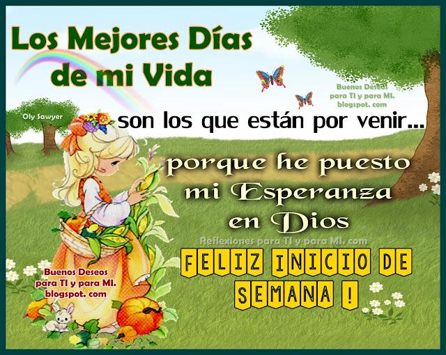 LOS MEJORES DÍAS DE MI VIDA son los que están por venir.... porque he puesto mi Esperanza en DIOS!  FELIZ INICIO DE SEMANA !!!