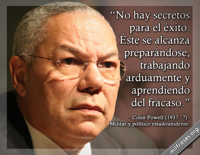 No hay secretos para el éxito. Éste se alcanza preparándose, trabajando arduamente y aprendiendo del fracaso. Colin Powell (1937-?) Militar y político estadounidense.