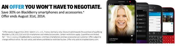 El título lo dice todo, la tienda oficial de BlackBerry, ShopBlackBerry, está ofreciendo un 30% de descuento en los dispositivos y accesorios de BlackBerry a partir de ahora hasta el 31 de agosto. Entre los artículos que ofrece esta promoción destacan el BlackBerry Z10 por $ 210 desbloqueado, el Q10 tiene un precio de $ 279, además de muchos otros artículos. Lamentablemente esta promoción solo esta disponible para EE.UU., Reino Unido, Alemania y Francia y solo se podrán adquirir 2 dispositivos por orden. Para más información sobre esta promoción visita ShopBlackBerry. Fuente:mundoberry