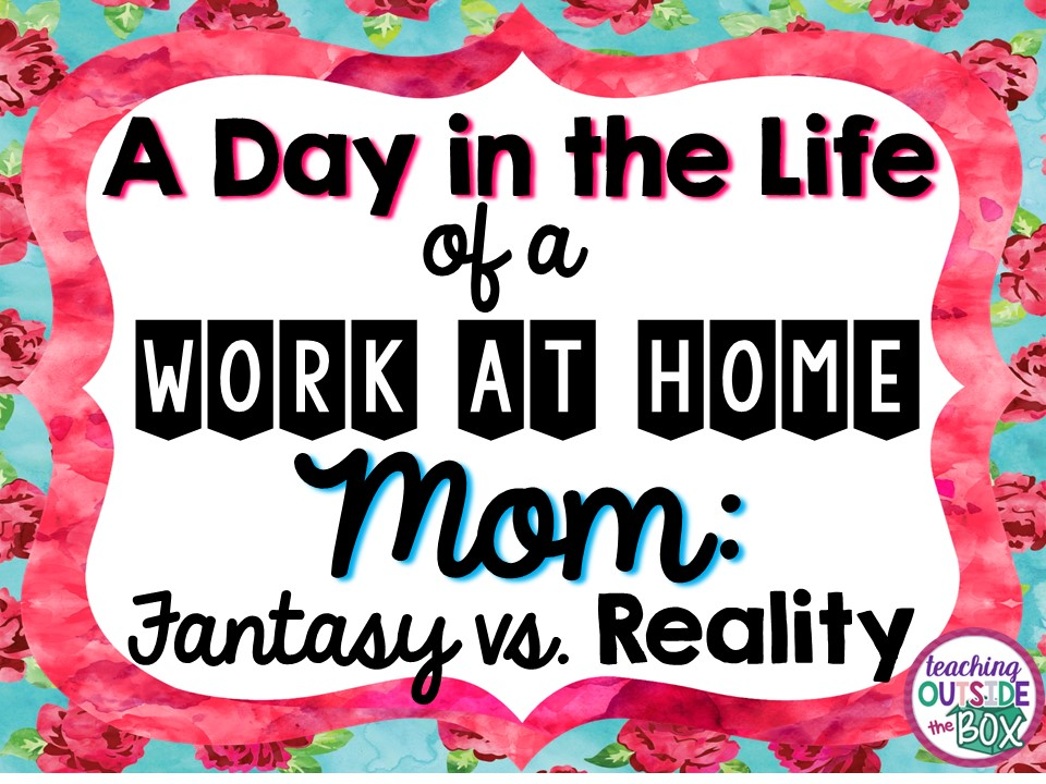 A Day in the Life of a Work at Home Mom: Fantasy vs. Reality ...