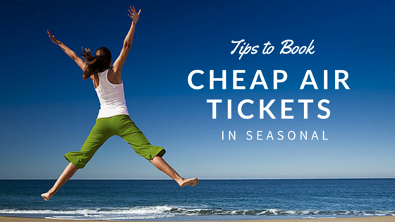 Tips to Book Cheap Flight Tickets in Seasonal