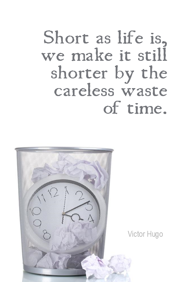 visual quote - image quotation for TIME MANAGEMENT - Short as life is, we make it still shorter by the careless waste of time. - Victor Hugo