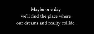 Maybe one day we'll find the place where our dreams and reality collide..