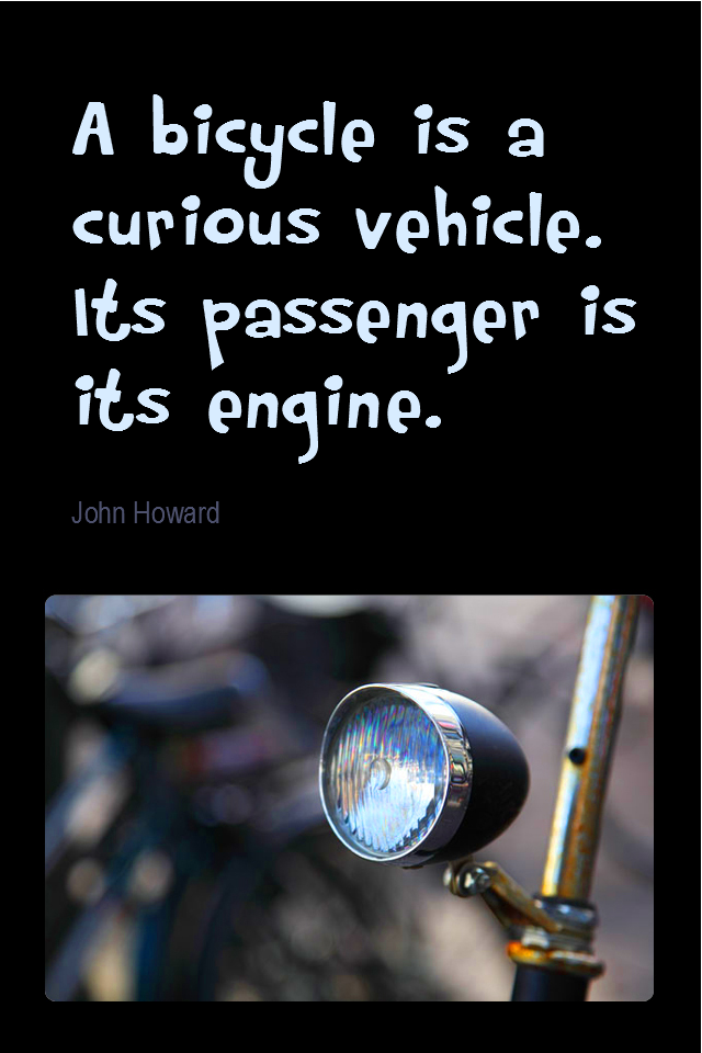 visual quote - image quotation for FITNESS - A bicycle is a curious vehicle. Its passenger is its engine. - John Howard