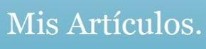 Mis Artículos. Literatura cientifico-ironico-divulgativa. Todo lo anterior y mucho más.