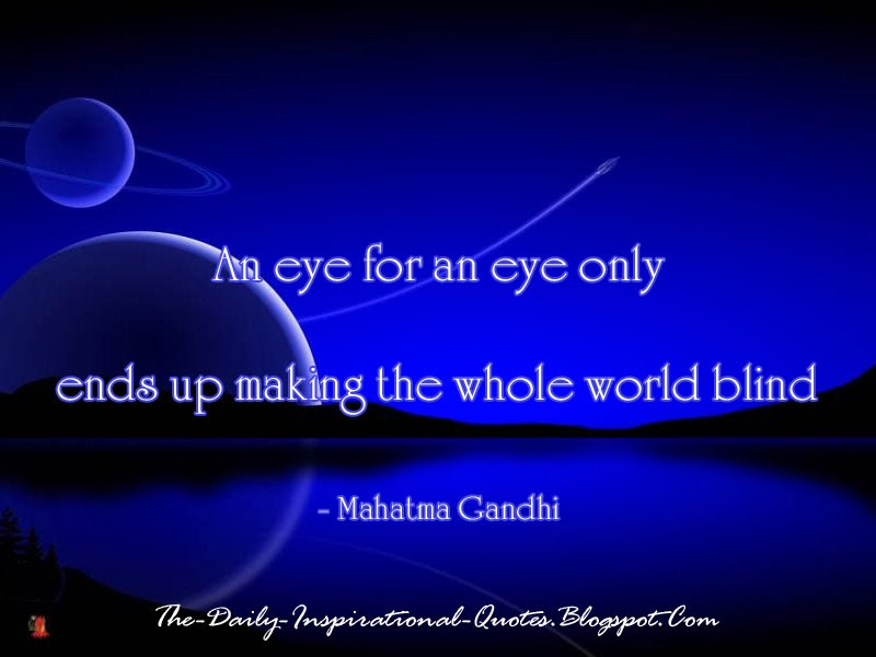 An eye for an eye only ends up making the whole world blind - Mahatma Gandhi