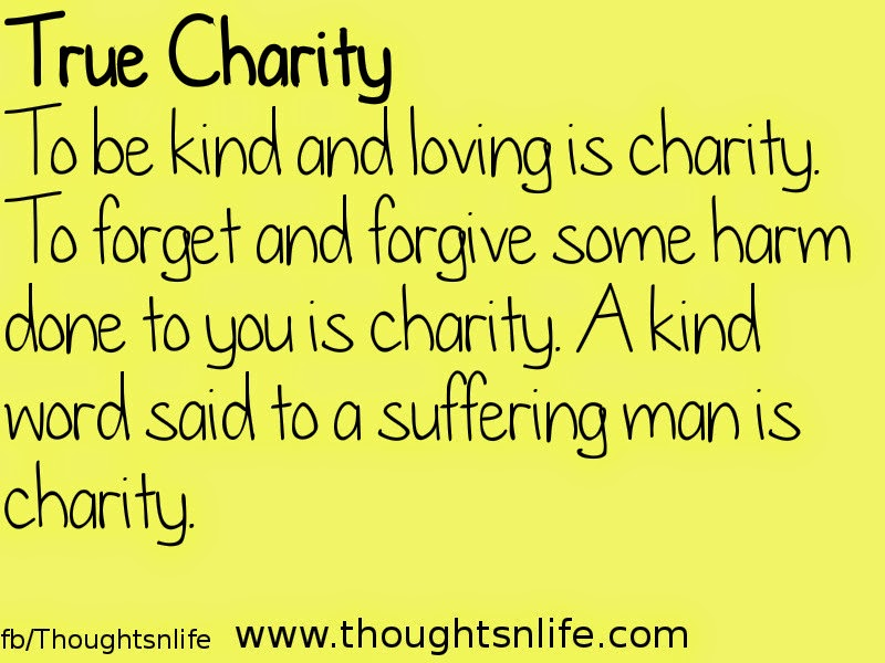 Thoughtsnlife: True Charity To be kind and loving is charity. To forget and forgive some harm done to you is charity. A kind word said to a suffering man is charity.