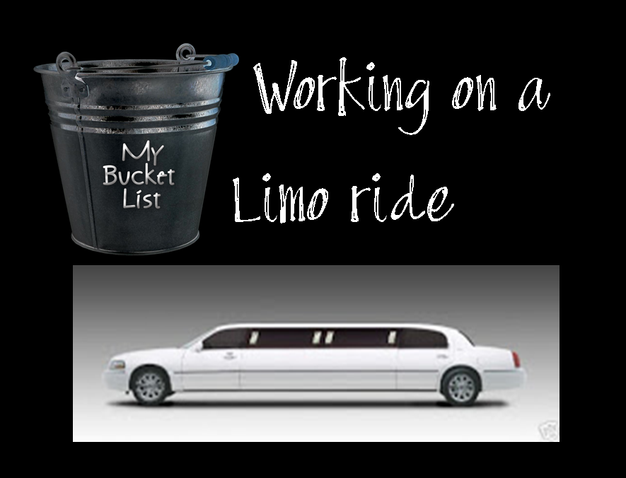 WORKING ON THIS ONE!  I want to arrive somewhere in a limo-never ridden in one before