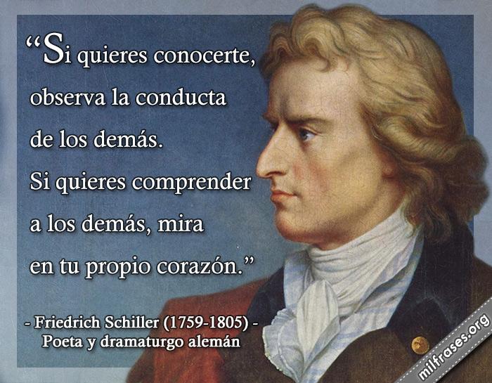 Si quieres conocerte, observa la conducta de los demás. Si quieres comprender a los demás, mira en tu propio corazón. Friedrich Schiller (1759-1805) Poeta y dramaturgo alemán