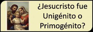 Jesucristo fue el Primogénito o Unigénito