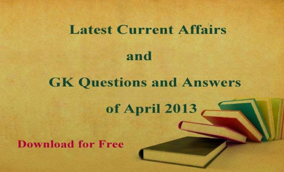 Download Latest Current Affairs Questions and Answers of April 2013