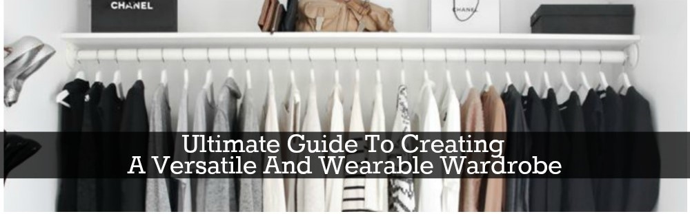 Ultimate Guide To Creating A Versatile And Wearable Wardrobe