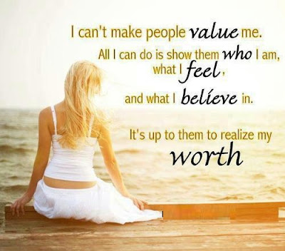 I can't make people value me. All I can do is show them who I am, What I feel, and what I believe in. It's up to them to realize my worth.