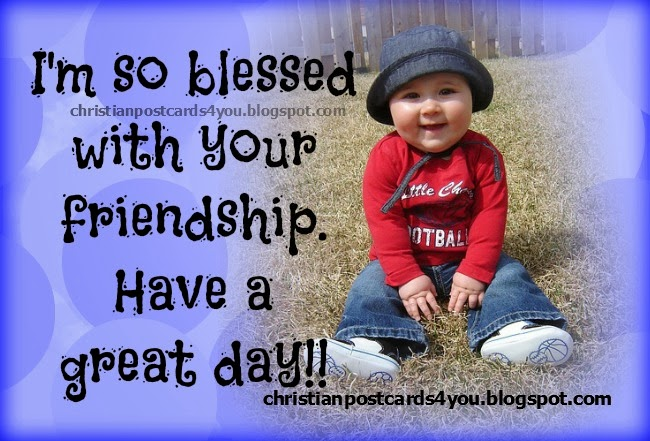 Have a great day, I'm blessed with your friendship. Christian free cards for you and friends, facebook friends, status, wall, cellular pin, messages, short quotes for friend.