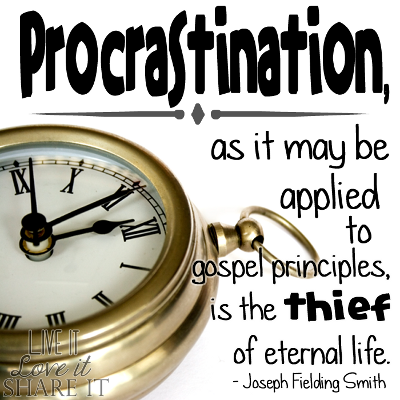 Procrastination, as it may be applied to gospel principles, is the thief of eternal life. - Joseph Fielding Smith