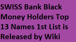 SWISS Bank Black Money Holders Names 1st (First) List is Released by Wiki | SWISS Bank Total Black Money Holder Names with Amount in India