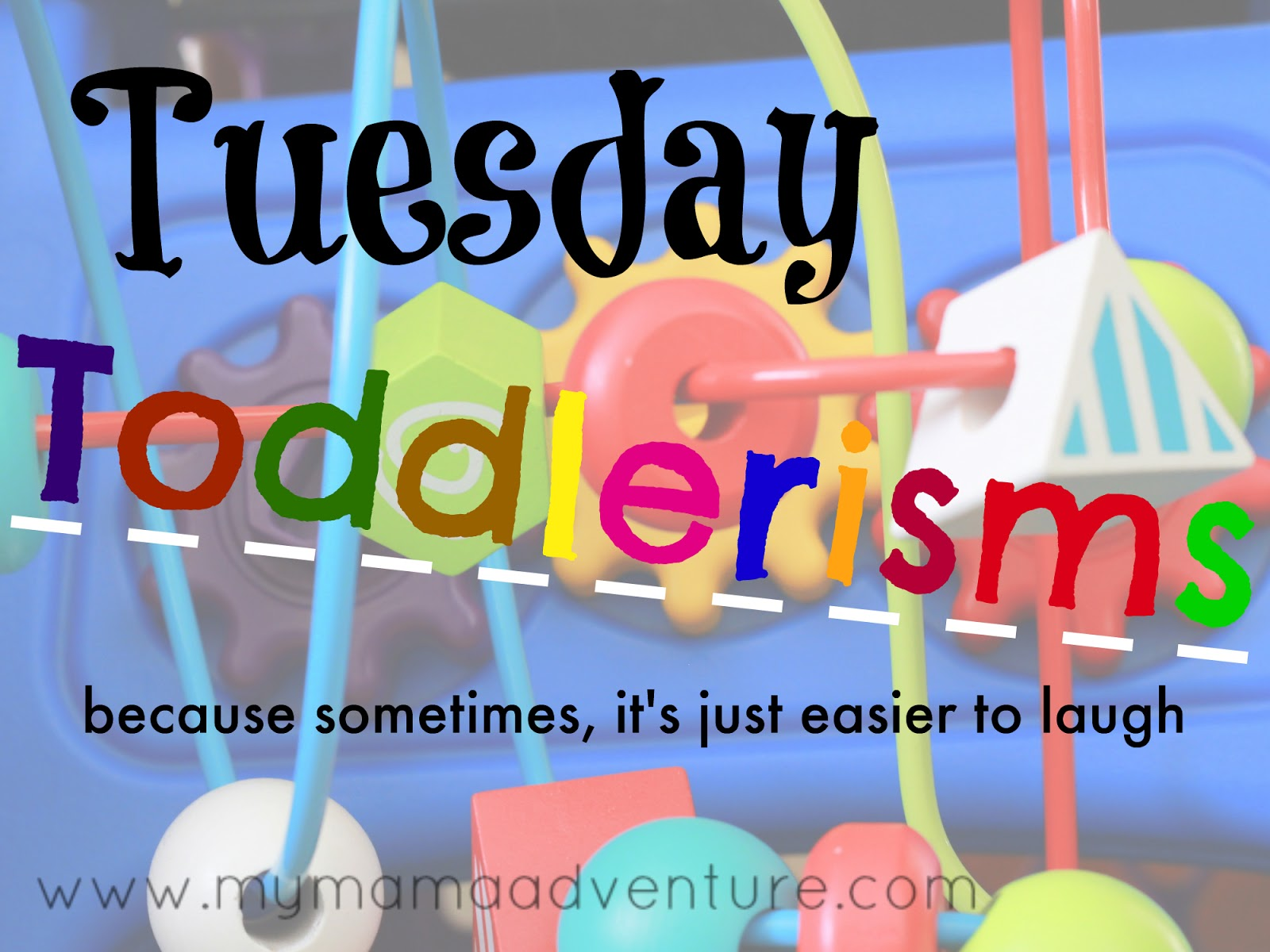 My Mama Adventure - Tuesday Toddlerisms (because sometimes, it's just easier to laugh)