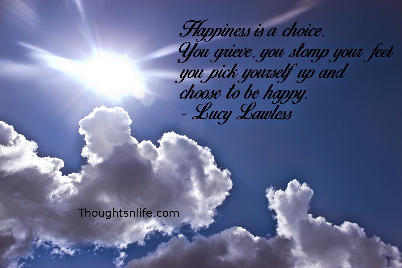 Thoughtsnlife.com : Happiness is a choice. You grieve, you stomp your feet, you pick yourself up and choose to be happy. - Lucy Lawless
