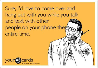 Sure I'd love to come over and hang out with you while you talk and text with other people on your phone the entire time and laugh.