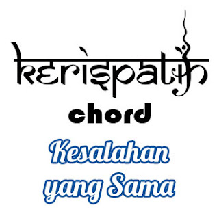 Lirik dan Chord(Kunci Gitar) Kerispatih ~ Kesalahan yang Sama