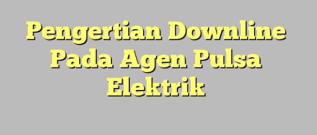 Pengertian Downline Pada Agen Pulsa Elektrik dan Perbedaannya Dengan Downline MLM