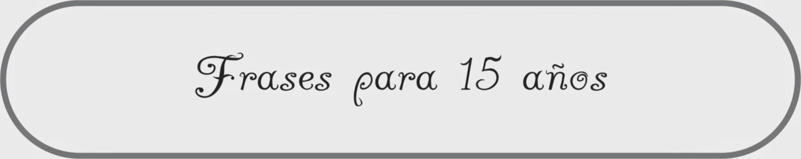 http://4unico.blogspot.com.ar/2009/04/frases-para-15-anos.html