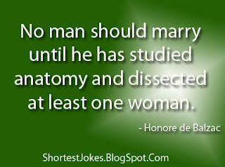 Honore de Balzac says No man should marry until he has studied anatomy and dissected at least one woman.