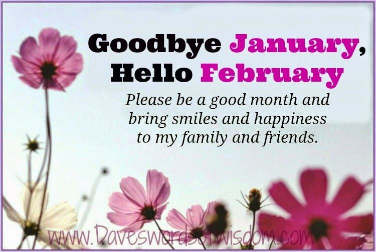 Goodbye January, Hello February. Please Be A Good Month And Bring Happiness  And Smiles To My Family And Friends.