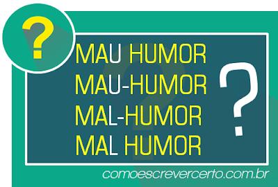 Mau humor, mau-humor, mal humor ou mal-humor qual o certo