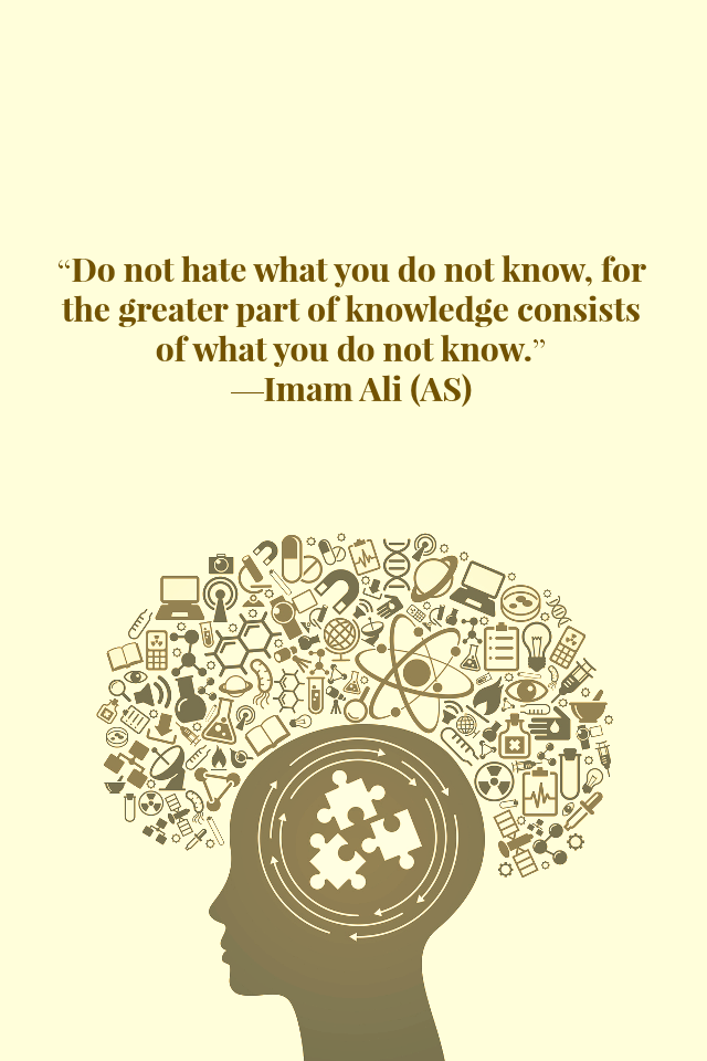 Do not hate what you do not know, for the greater part of knowledge consists of what you do not know.