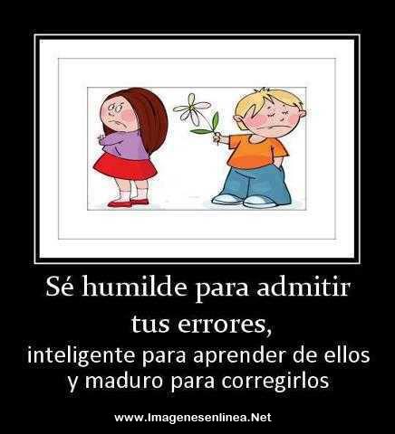 Sé humilde para admitir tus errores, inteligente para aprender de ellos y maduro para corregirlos