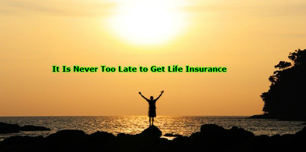 It Is Never Too Late to Get Life Insurance