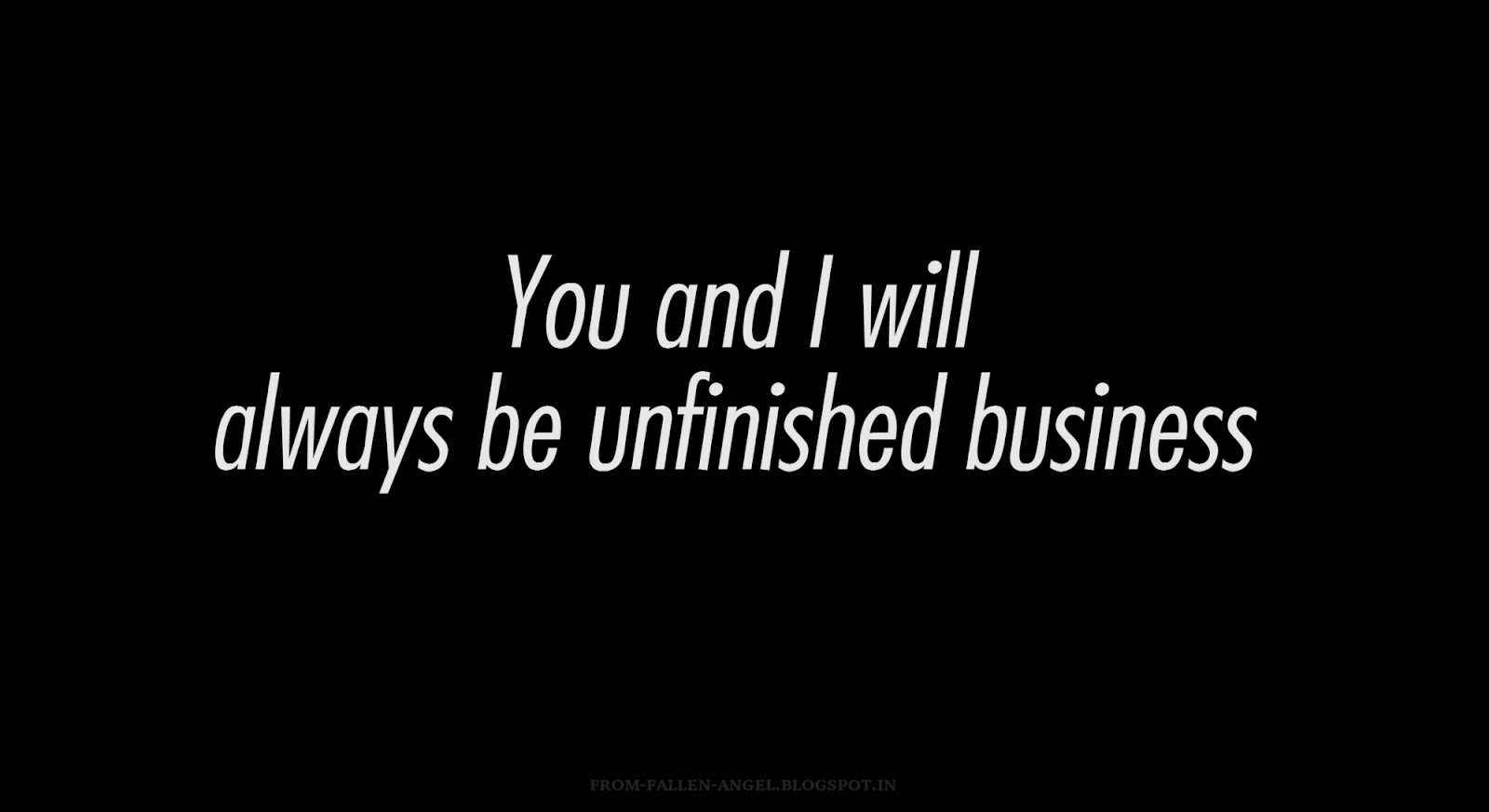 You and I will always be unfinished business