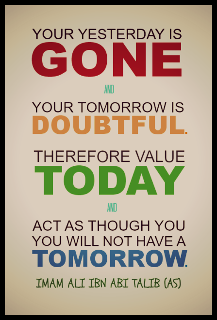 YOUR YESTERDAY IS GONE YOUR TOMORROW IS DOUBTFUL THEREFORE VALUE TODAY ACT AS THOUGH YOU, YOU WILL HAVE A TOMORROW.