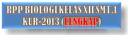 RPP BIOLOGI KELAS XII SMT.1 KUR-2013 TERBARU (LENGKAP)
