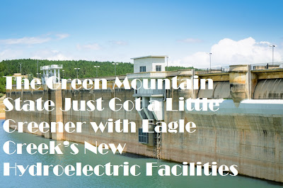 New hydroelectric facilities in Vermont will provide green energy for the state.