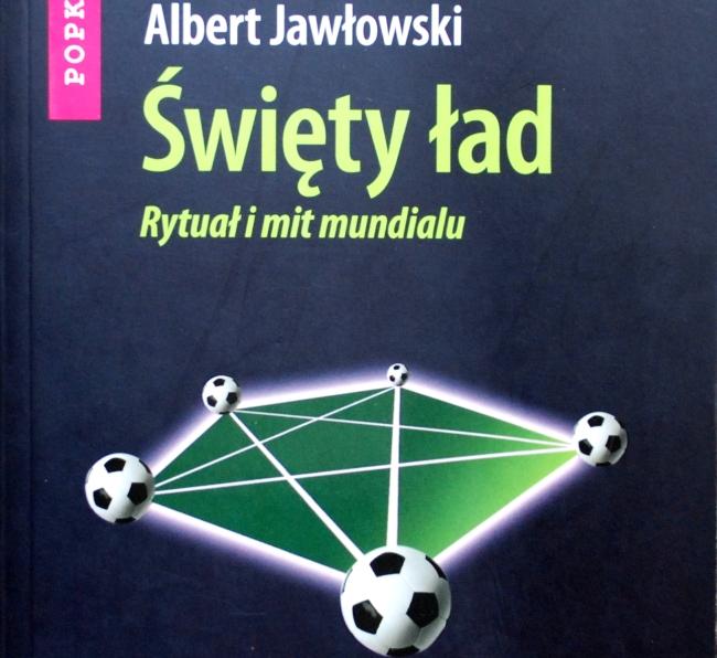 """Fragment okładki książki """"Święty ład. Rytuał i mit mundialu"""" Alberta Jawłowskiego"""