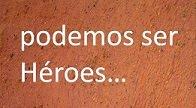 podemos ser Héroes...