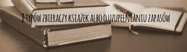 8 typów zbieraczy książek albo o uzupełnianiu zapasów
