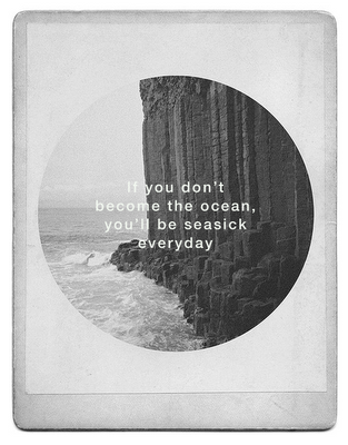 if you don't become the ocean you'll be seasick every day