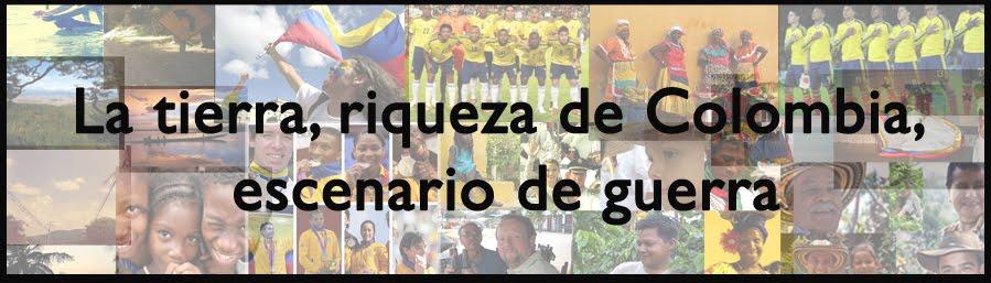 La tierra, riqueza de Colombia, escenario de guerra