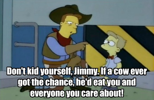 'Don't kid yourself, Jimmy. If a cow ever got the chance, he'd eat you and everyone you care about!'