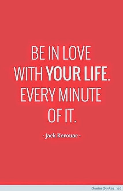 """Be in love with your life. Every minute of it."" ~ Jack Kerouac geniousquotes.net"