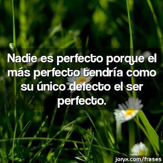 Nadie es perfecto porque el más perfecto tendría como su único defecto el ser perfecto.