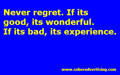 Never regret. If its  good, its wonderful.  If its bad, its experience.