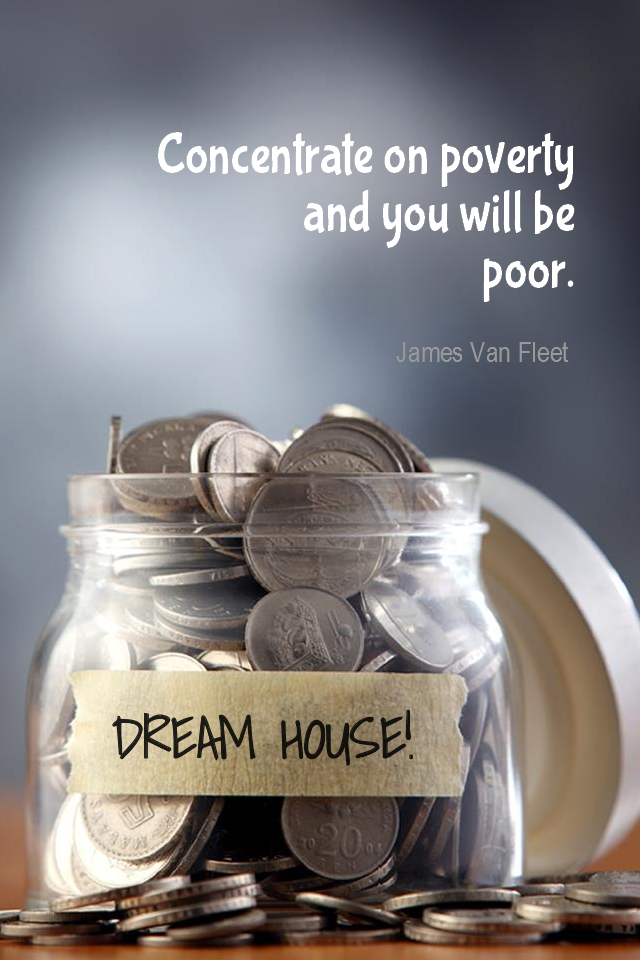 visual quote - image quotation for WEALTH - Concentrate on poverty and you will be poor. - James Van Fleet