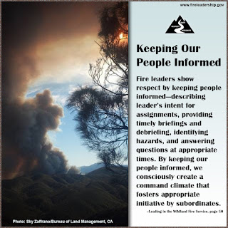 Keeping Our People Informed  Fire leaders show respect by keeping people informed—describing leader's intent for assignments, providing timely briefings and debriefing, identifying hazards, and answering questions at appropriate times. By keeping our people informed, we consciously create a command climate that fosters appropriate initiative by subordinates.  –Leading in the Wildland Fire Service, page 50